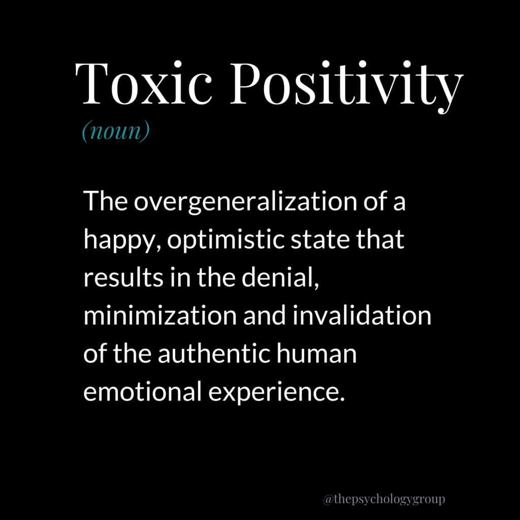 Toxic Positivity Definition: The overgeneralization of a happy, optimistic state that results in the denial, minimization, and invalidation of the authentic human emotional experience